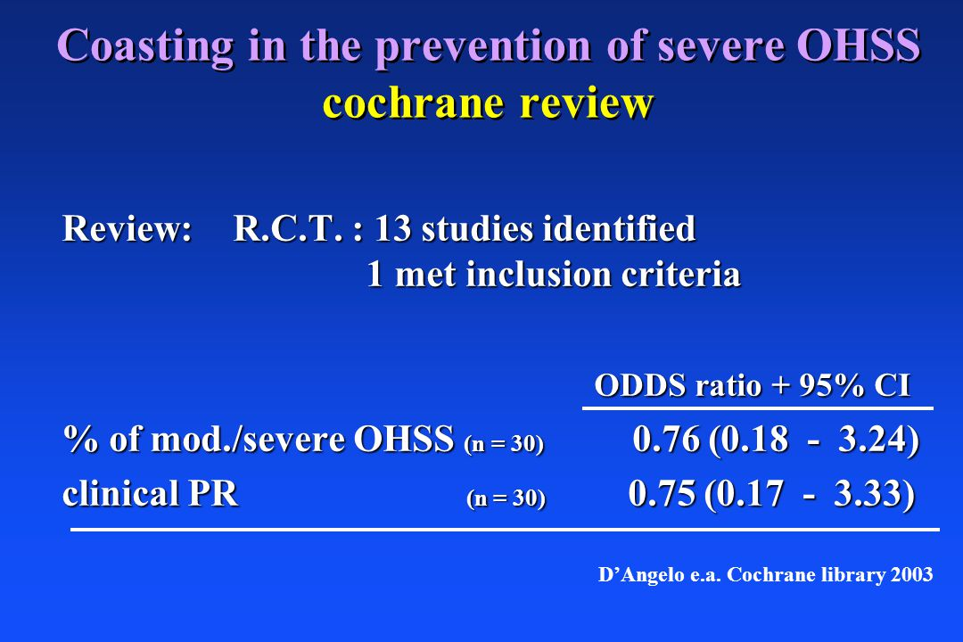 Coasting in the prevention of severe OHSS cochrane review Review:R.C.T. : 13 studies identified 1 met inclusion criteria ODDS ratio + 95% CI ODDS rati