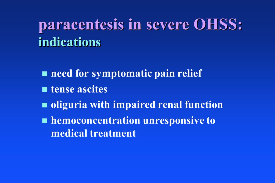 paracentesis in severe OHSS: indications n n need for symptomatic pain relief n n tense ascites n n oliguria with impaired renal function n n hemoconc