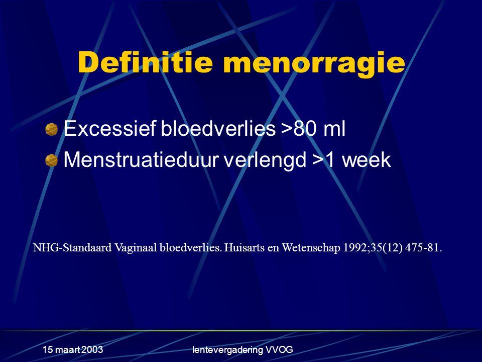 15 maart 2003lentevergadering VVOG Definitie menorragie Excessief bloedverlies >80 ml Menstruatieduur verlengd >1 week NHG-Standaard Vaginaal bloedverlies.