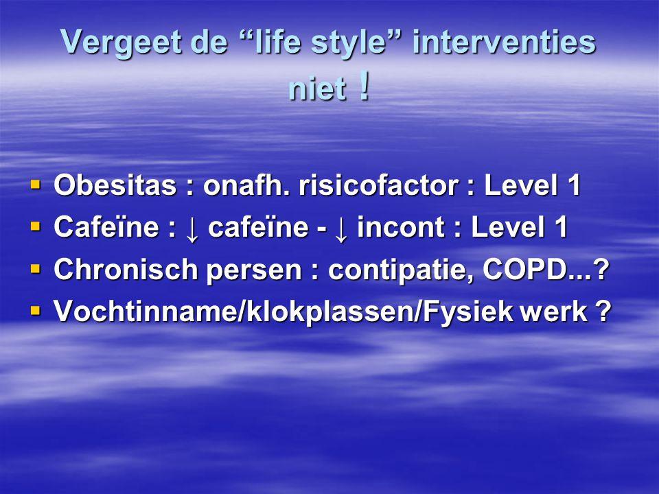 "Vergeet de ""life style"" interventies niet !  Obesitas : onafh. risicofactor : Level 1  Cafeïne : ↓ cafeïne - ↓ incont : Level 1  Chronisch persen :"