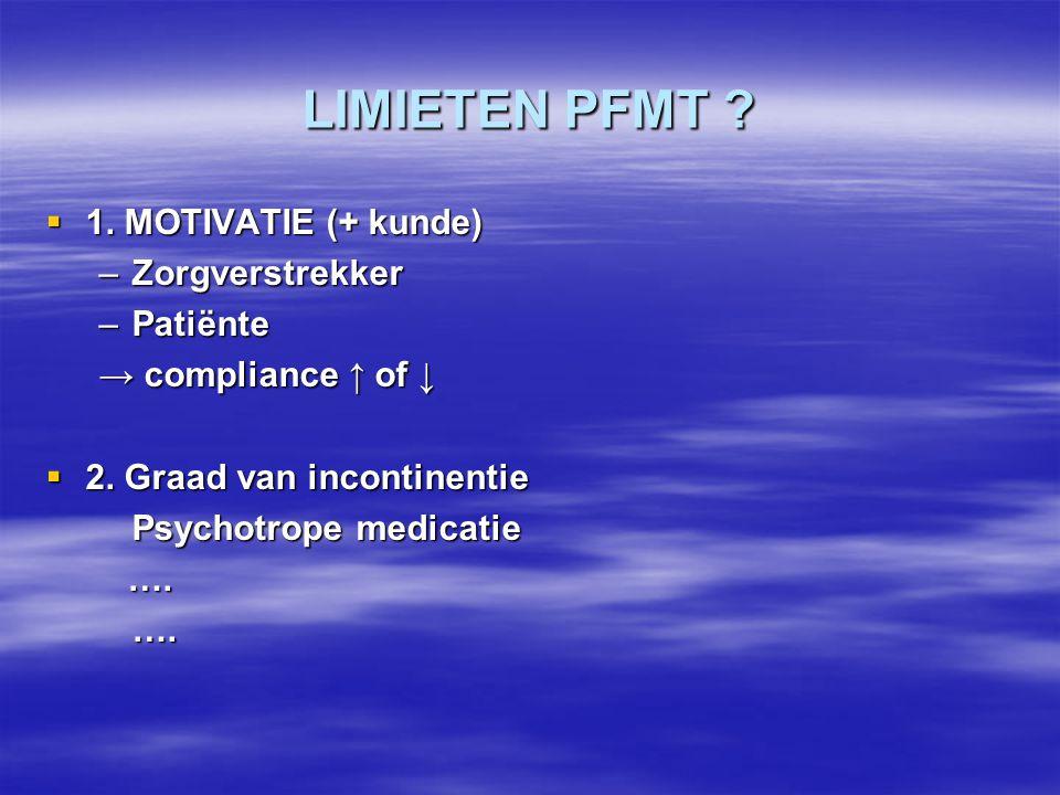 LIMIETEN PFMT ?  1. MOTIVATIE (+ kunde) –Zorgverstrekker –Patiënte → compliance ↑ of ↓  2. Graad van incontinentie Psychotrope medicatie …. ….….