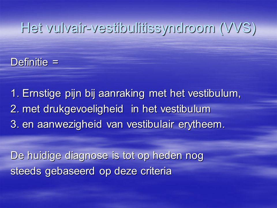 Het vulvair-vestibulitissyndroom (VVS) Definitie = 1. Ernstige pijn bij aanraking met het vestibulum, 2. met drukgevoeligheid in het vestibulum 3. en