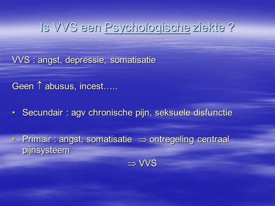 Is VVS een Psychologische ziekte ? VVS : angst, depressie, somatisatie Geen  abusus, incest….. Secundair : agv chronische pijn, seksuele disfunctieSe