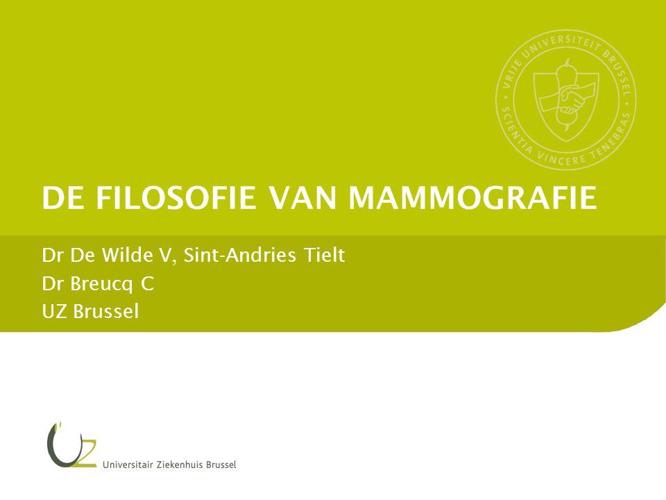 DE FILOSOFIE VAN MAMMOGRAFIE Dr De Wilde V, Sint-Andries Tielt Dr Breucq C UZ Brussel