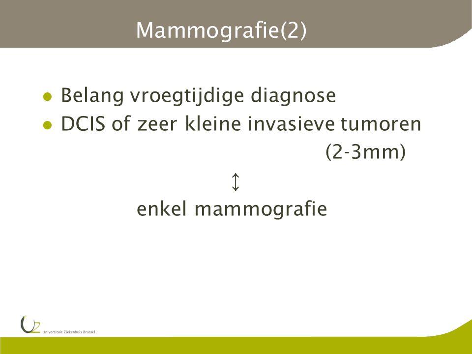 Mammografie(2) Belang vroegtijdige diagnose DCIS of zeer kleine invasieve tumoren (2-3mm) ↕ enkel mammografie
