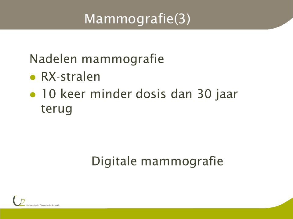 Mammografie(3) Nadelen mammografie RX-stralen 10 keer minder dosis dan 30 jaar terug Digitale mammografie