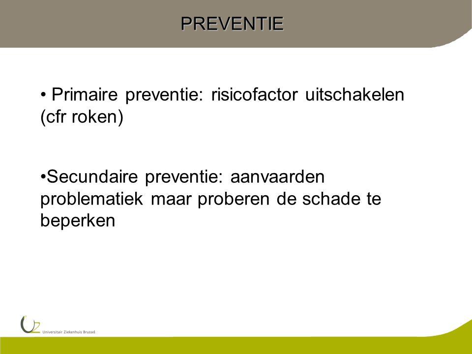 PREVENTIE Primaire preventie: risicofactor uitschakelen (cfr roken) Secundaire preventie: aanvaarden problematiek maar proberen de schade te beperken