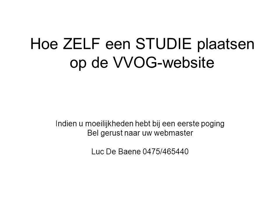 Hoe ZELF een STUDIE plaatsen op de VVOG-website Indien u moeilijkheden hebt bij een eerste poging Bel gerust naar uw webmaster Luc De Baene 0475/465440