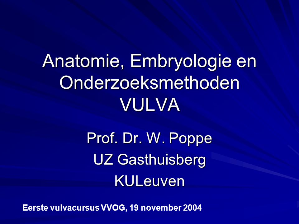 Anatomie, Embryologie en Onderzoeksmethoden VULVA Prof. Dr. W. Poppe UZ Gasthuisberg KULeuven Eerste vulvacursus VVOG, 19 november 2004