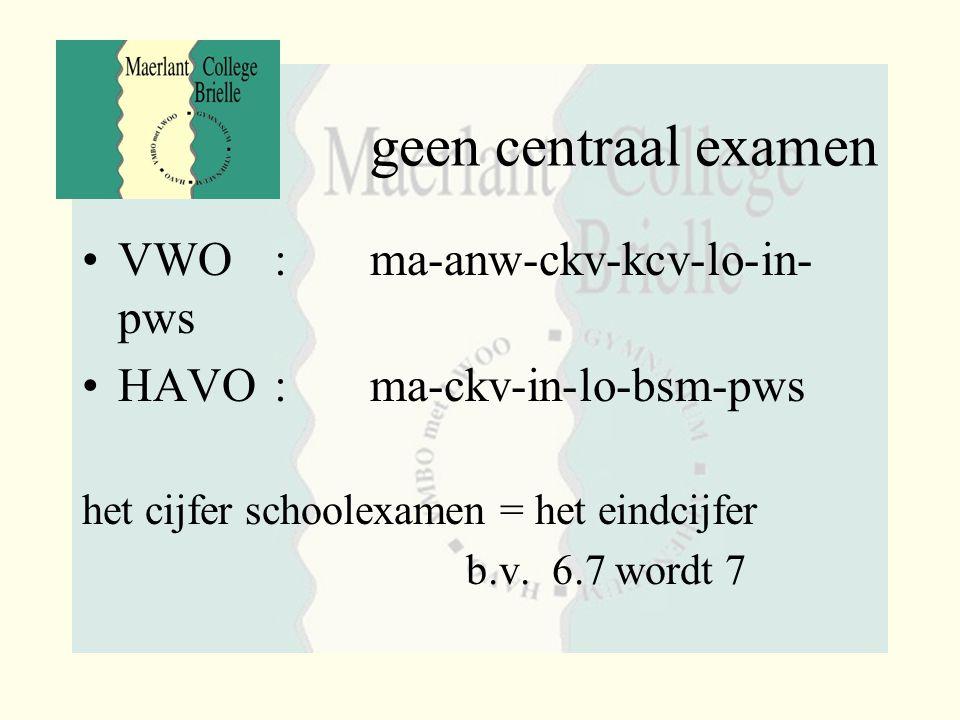 geen centraal examen VWO: ma-anw-ckv-kcv-lo-in- pws HAVO: ma-ckv-in-lo-bsm-pws het cijfer schoolexamen = het eindcijfer b.v. 6.7 wordt 7