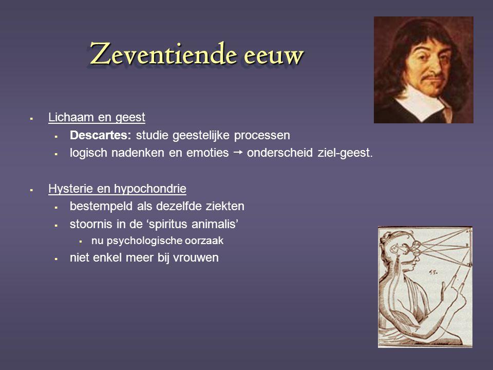 Zeventiende eeuw  Lichaam en geest  Descartes: studie geestelijke processen  logisch nadenken en emoties  onderscheid ziel-geest.  Hysterie en hy