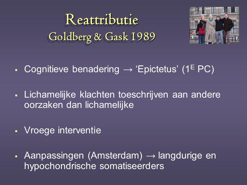 Reattributie Goldberg & Gask 1989  Cognitieve benadering → 'Epictetus' (1 E PC)  Lichamelijke klachten toeschrijven aan andere oorzaken dan lichamel