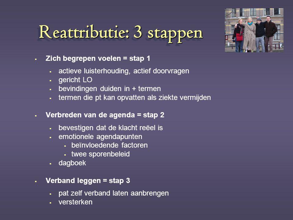 Reattributie: 3 stappen  Zich begrepen voelen = stap 1  actieve luisterhouding, actief doorvragen  gericht LO  bevindingen duiden in + termen  te