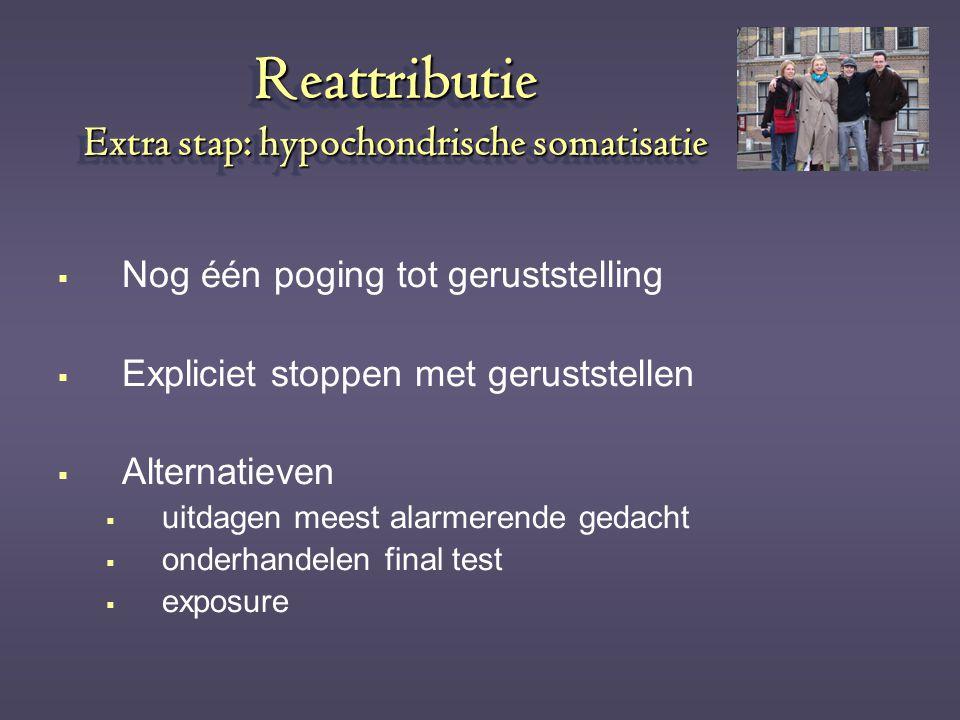 Reattributie Extra stap: hypochondrische somatisatie  Nog één poging tot geruststelling  Expliciet stoppen met geruststellen  Alternatieven  uitda