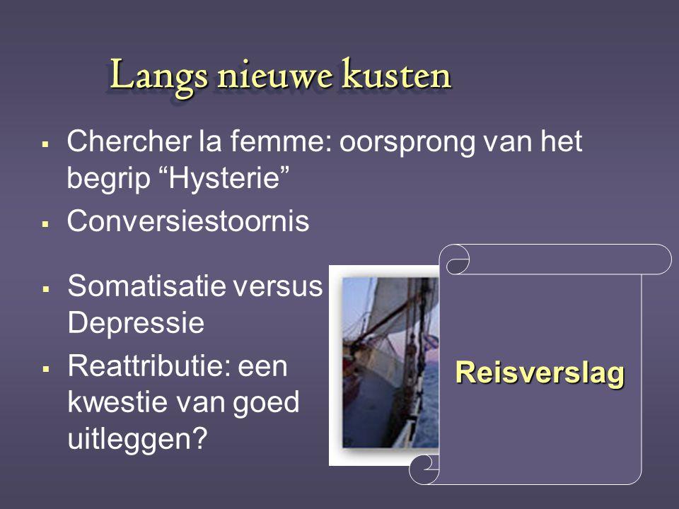 "Langs nieuwe kusten CChercher la femme: oorsprong van het begrip ""Hysterie"" CConversiestoornis SSomatisatie versus Depressie RReattributie: ee"