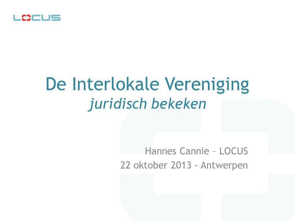 De Interlokale Vereniging juridisch bekeken Hannes Cannie – LOCUS 22 oktober 2013 - Antwerpen