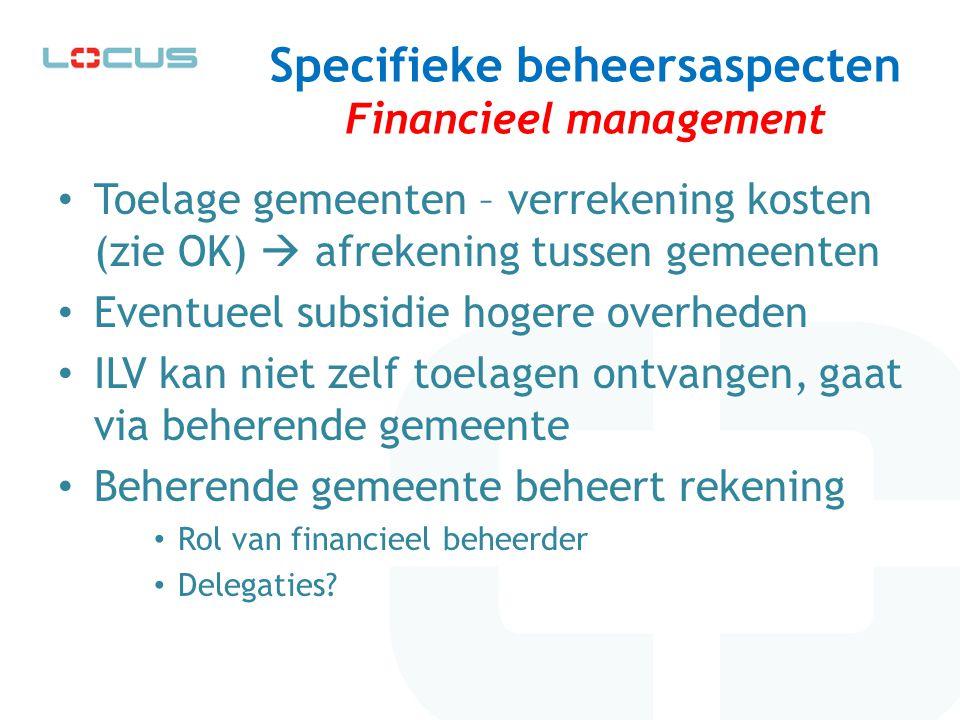 Specifieke beheersaspecten Financieel management Toelage gemeenten – verrekening kosten (zie OK)  afrekening tussen gemeenten Eventueel subsidie hoge