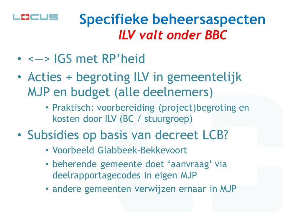 Specifieke beheersaspecten ILV valt onder BBC IGS met RP'heid Acties + begroting ILV in gemeentelijk MJP en budget (alle deelnemers) Praktisch: voorbe