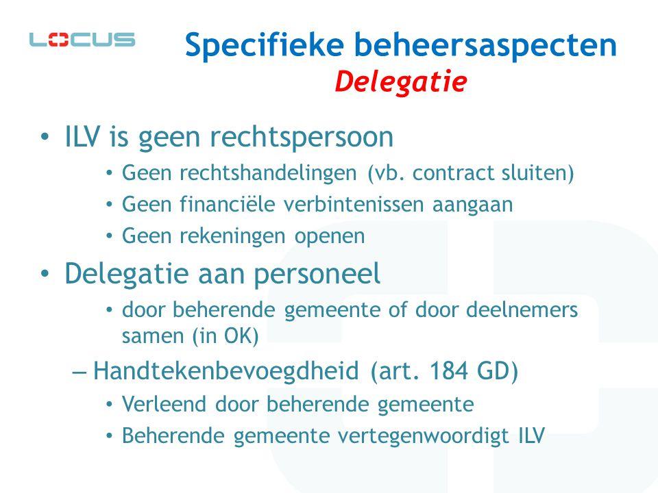 Specifieke beheersaspecten Delegatie ILV is geen rechtspersoon Geen rechtshandelingen (vb. contract sluiten) Geen financiële verbintenissen aangaan Ge