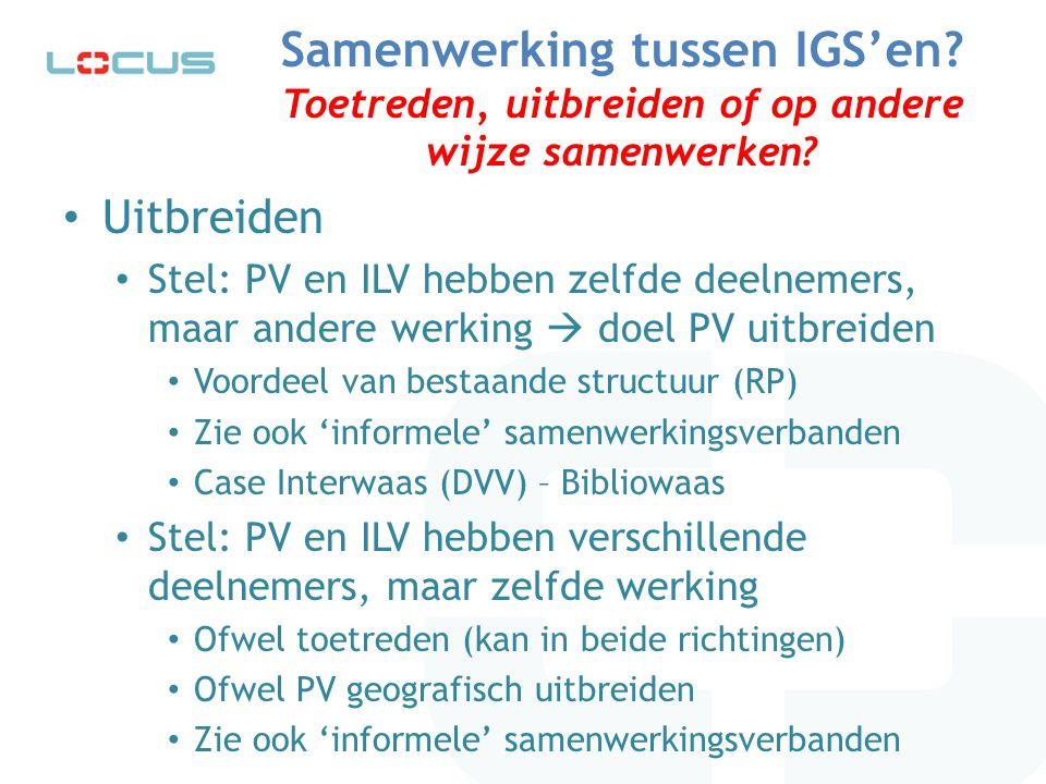 Samenwerking tussen IGS'en? Toetreden, uitbreiden of op andere wijze samenwerken? Uitbreiden Stel: PV en ILV hebben zelfde deelnemers, maar andere wer