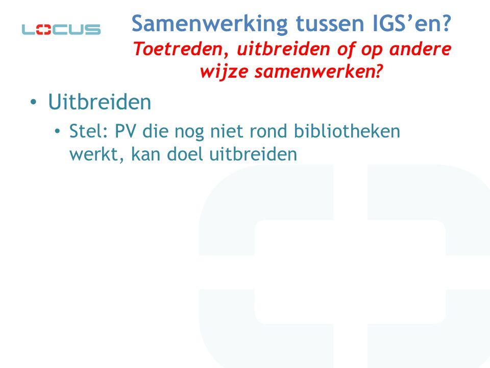 Samenwerking tussen IGS'en? Toetreden, uitbreiden of op andere wijze samenwerken? Uitbreiden Stel: PV die nog niet rond bibliotheken werkt, kan doel u