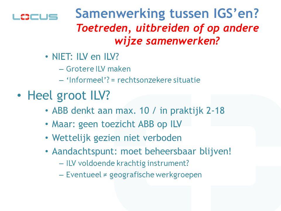 Samenwerking tussen IGS'en? Toetreden, uitbreiden of op andere wijze samenwerken? NIET: ILV en ILV? – Grotere ILV maken – 'Informeel'? = rechtsonzeker