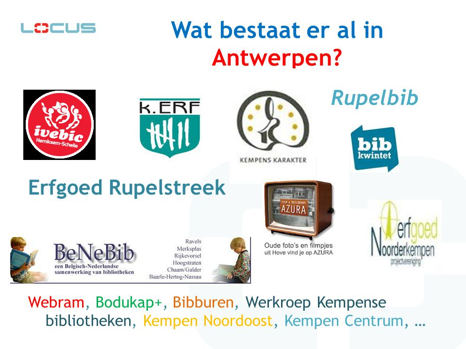 Wat bestaat er al in Antwerpen? Rupelbib Erfgoed Rupelstreek Webram, Bodukap+, Bibburen, Werkroep Kempense bibliotheken, Kempen Noordoost, Kempen Cent