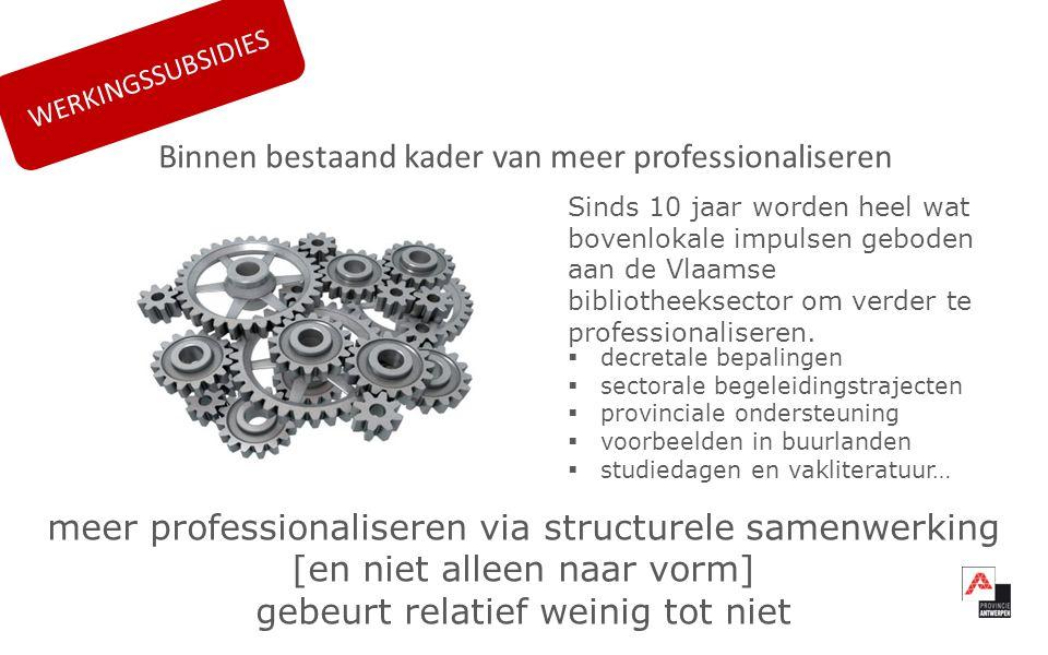  decretale bepalingen  sectorale begeleidingstrajecten  provinciale ondersteuning  voorbeelden in buurlanden  studiedagen en vakliteratuur… Sinds 10 jaar worden heel wat bovenlokale impulsen geboden aan de Vlaamse bibliotheeksector om verder te professionaliseren.