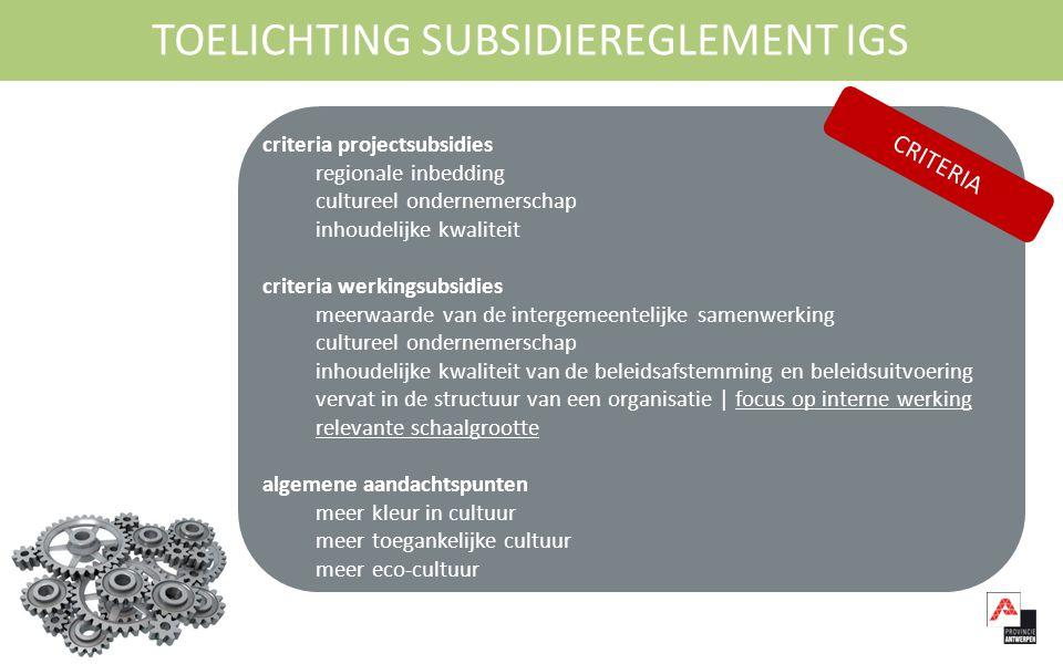 9/09/2014 intergemeentelijke culturele samenwerking l 8 l TOELICHTING SUBSIDIEREGLEMENT IGS criteria projectsubsidies regionale inbedding cultureel ondernemerschap inhoudelijke kwaliteit criteria werkingsubsidies meerwaarde van de intergemeentelijke samenwerking cultureel ondernemerschap inhoudelijke kwaliteit van de beleidsafstemming en beleidsuitvoering vervat in de structuur van een organisatie | focus op interne werking relevante schaalgrootte algemene aandachtspunten meer kleur in cultuur meer toegankelijke cultuur meer eco-cultuur CRITERIA