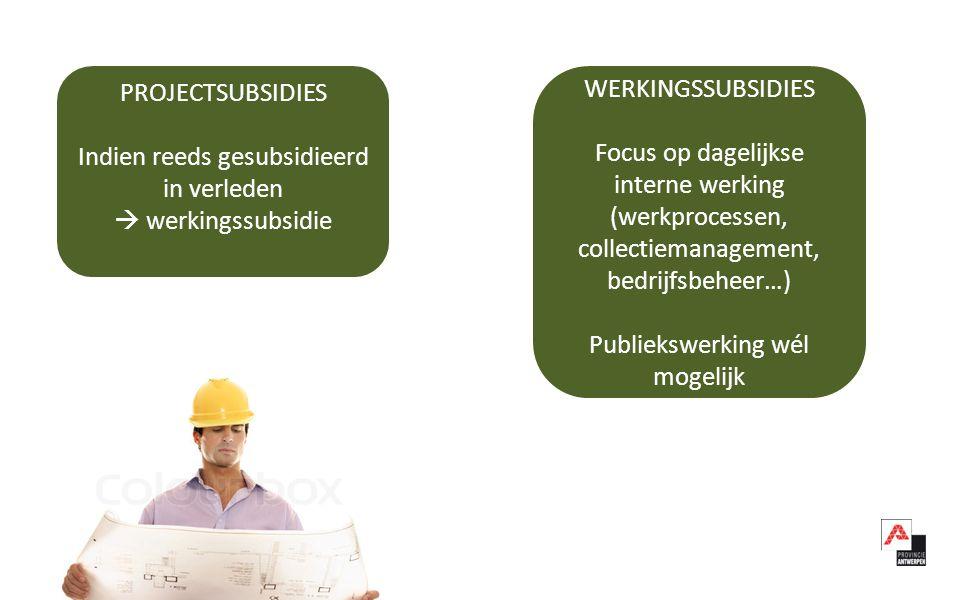 PROJECTSUBSIDIES Indien reeds gesubsidieerd in verleden  werkingssubsidie WERKINGSSUBSIDIES Focus op dagelijkse interne werking (werkprocessen, collectiemanagement, bedrijfsbeheer…) Publiekswerking wél mogelijk