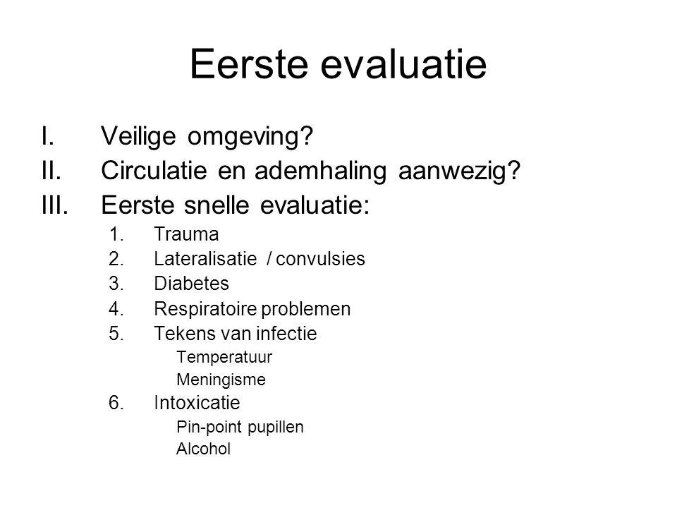 Eerste evaluatie I.Veilige omgeving? II.Circulatie en ademhaling aanwezig? III.Eerste snelle evaluatie: 1.Trauma 2.Lateralisatie / convulsies 3.Diabet