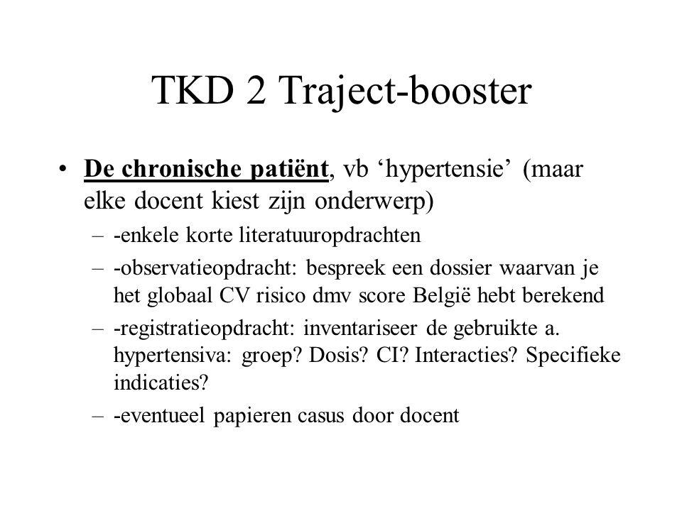 TKD 2 Traject-booster De chronische patiënt, vb 'hypertensie' (maar elke docent kiest zijn onderwerp) –-enkele korte literatuuropdrachten –-observatieopdracht: bespreek een dossier waarvan je het globaal CV risico dmv score België hebt berekend –-registratieopdracht: inventariseer de gebruikte a.