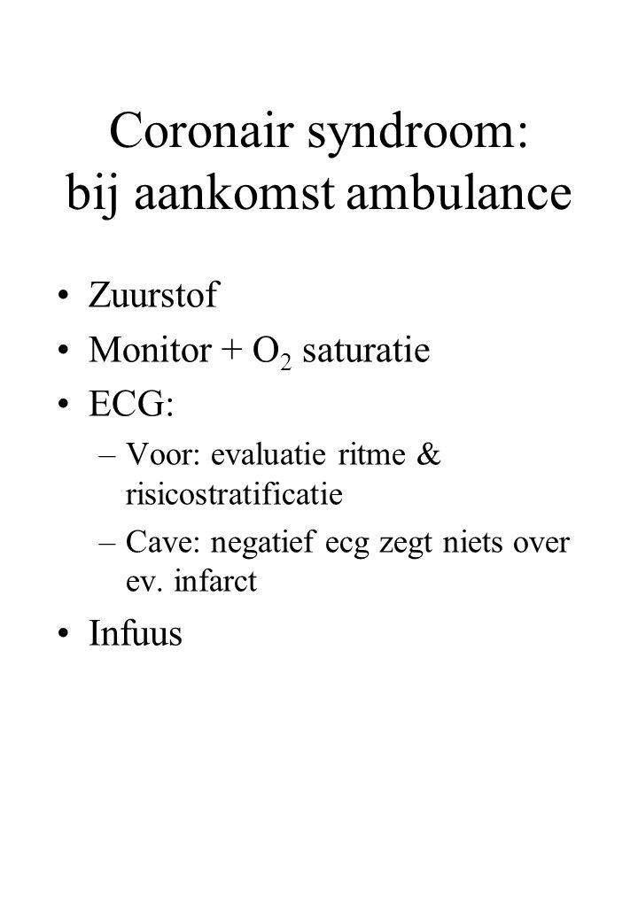Coronair syndroom: bij aankomst ambulance Zuurstof Monitor + O 2 saturatie ECG: –Voor: evaluatie ritme & risicostratificatie –Cave: negatief ecg zegt