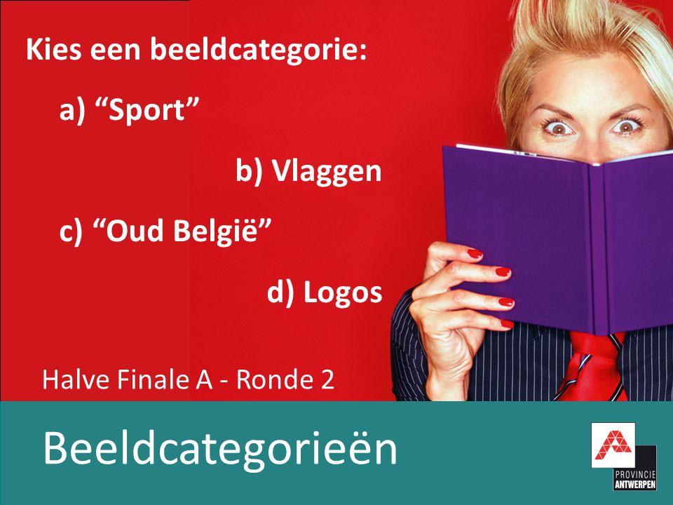Halve Finale A - Ronde 2 Beeldcategorieën Kies een beeldcategorie: a) Sport b) Vlaggen c) Oud België d) Logos