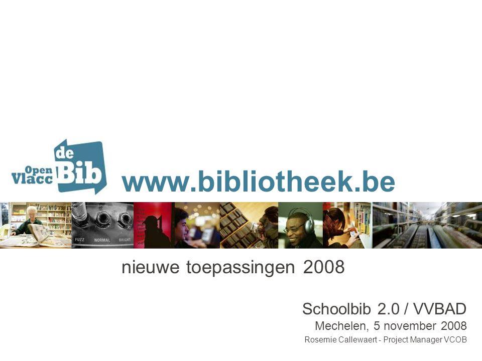 www.bibliotheek.be nieuwe toepassingen 2008 Schoolbib 2.0 / VVBAD Mechelen, 5 november 2008 Rosemie Callewaert - Project Manager VCOB