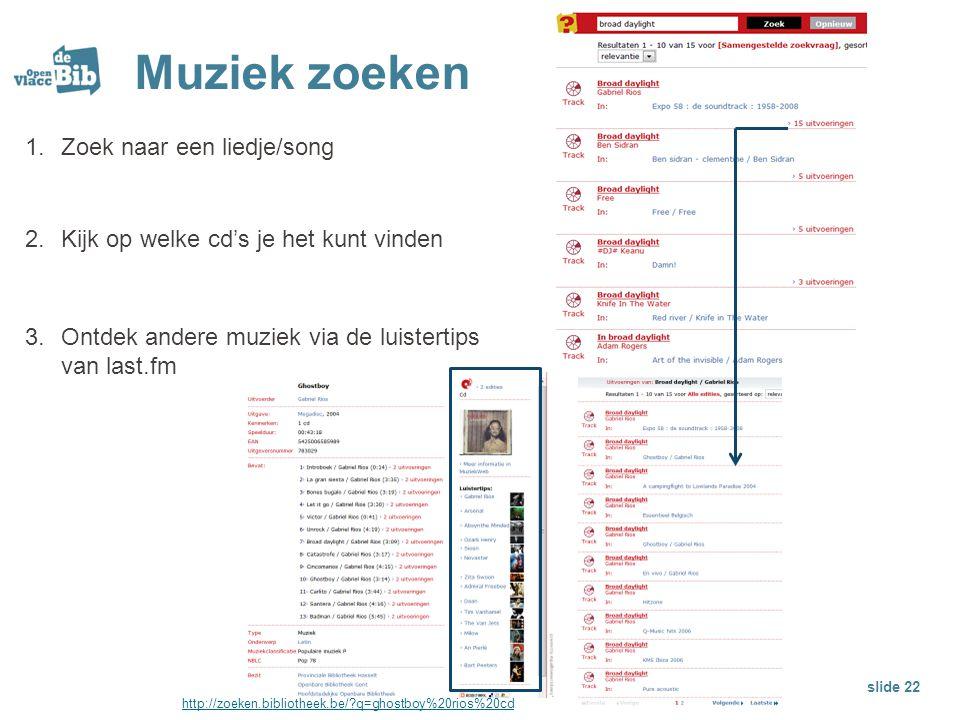 Muziek zoeken 1.Zoek naar een liedje/song 2.Kijk op welke cd's je het kunt vinden 3.Ontdek andere muziek via de luistertips van last.fm slide 22 http: