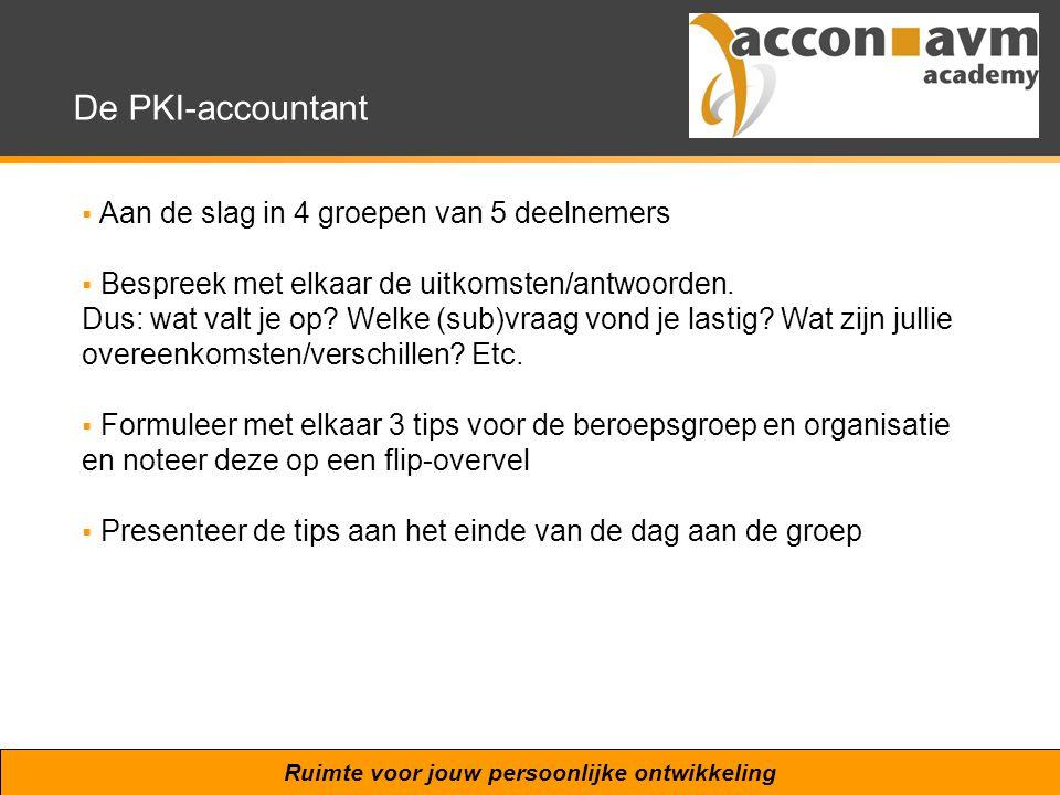 Ruimte voor jouw persoonlijke ontwikkeling De PKI-accountant  Aan de slag in 4 groepen van 5 deelnemers  Bespreek met elkaar de uitkomsten/antwoorden.