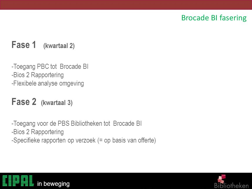 Bibliotheken in beweging Brocade BI fasering Fase 1 (kwartaal 2) -Toegang PBC tot Brocade BI -Bios 2 Rapportering -Flexibele analyse omgeving Fase 2 (kwartaal 3) -Toegang voor de PBS Bibliotheken tot Brocade BI -Bios 2 Rapportering -Specifieke rapporten op verzoek (= op basis van offerte)