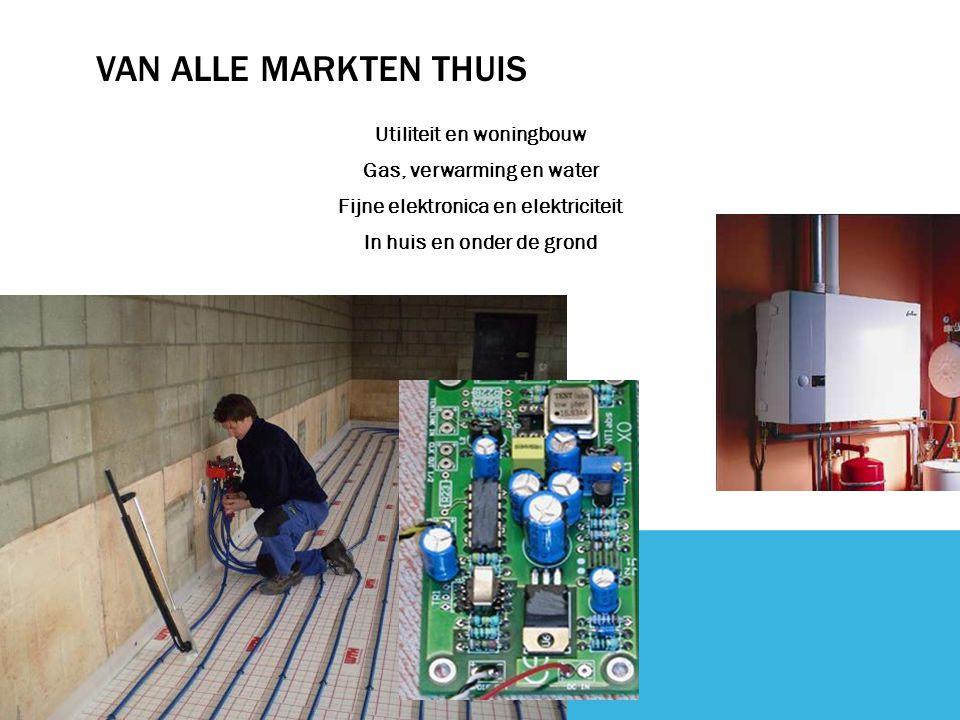 VAN ALLE MARKTEN THUIS Utiliteit en woningbouw Gas, verwarming en water Fijne elektronica en elektriciteit In huis en onder de grond