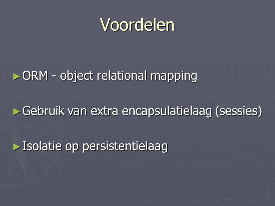 Voordelen ► ORM - object relational mapping ► Gebruik van extra encapsulatielaag (sessies) ► Isolatie op persistentielaag