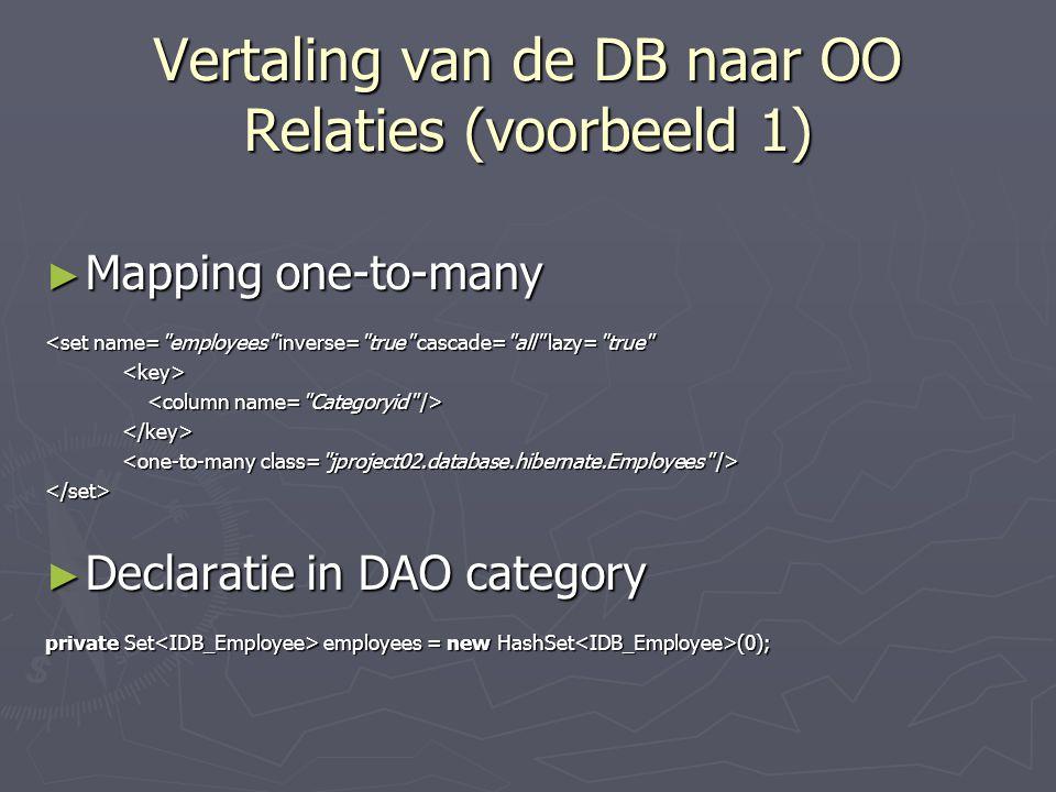 Vertaling van de DB naar OO Relaties (voorbeeld 1) ► Mapping one-to-many <set name= employees inverse= true cascade= all lazy= true </set> ► Declaratie in DAO category private Set employees = new HashSet (0);