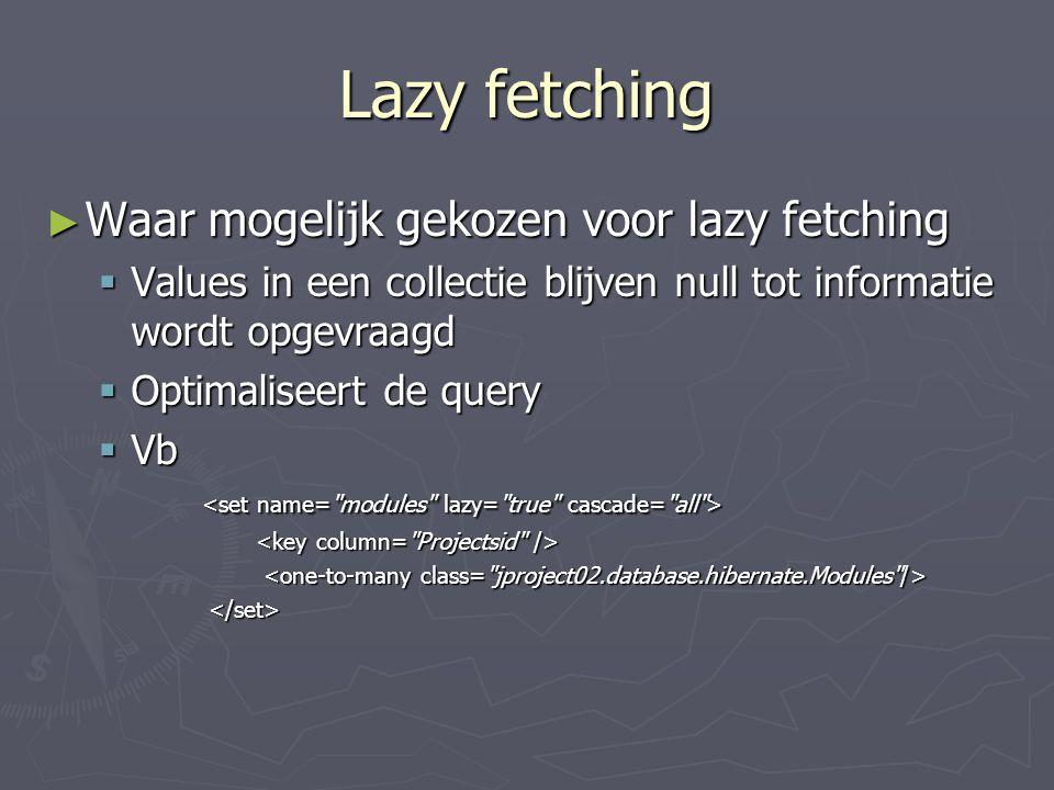 Lazy fetching ► Waar mogelijk gekozen voor lazy fetching  Values in een collectie blijven null tot informatie wordt opgevraagd  Optimaliseert de query  Vb  Vb