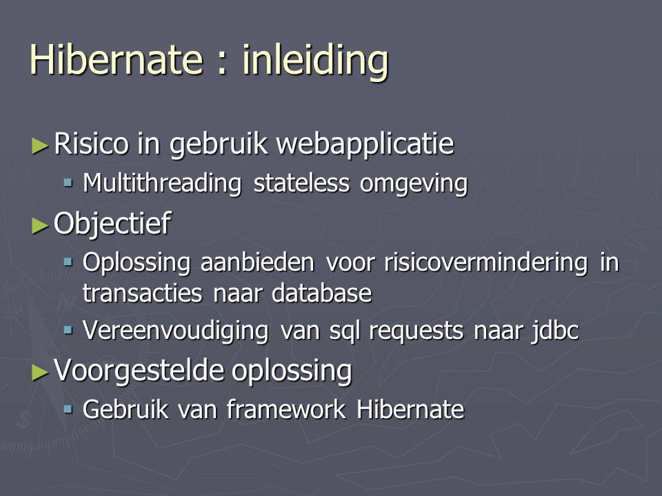 Hibernate : inleiding ► Risico in gebruik webapplicatie  Multithreading stateless omgeving ► Objectief  Oplossing aanbieden voor risicovermindering in transacties naar database  Vereenvoudiging van sql requests naar jdbc ► Voorgestelde oplossing  Gebruik van framework Hibernate