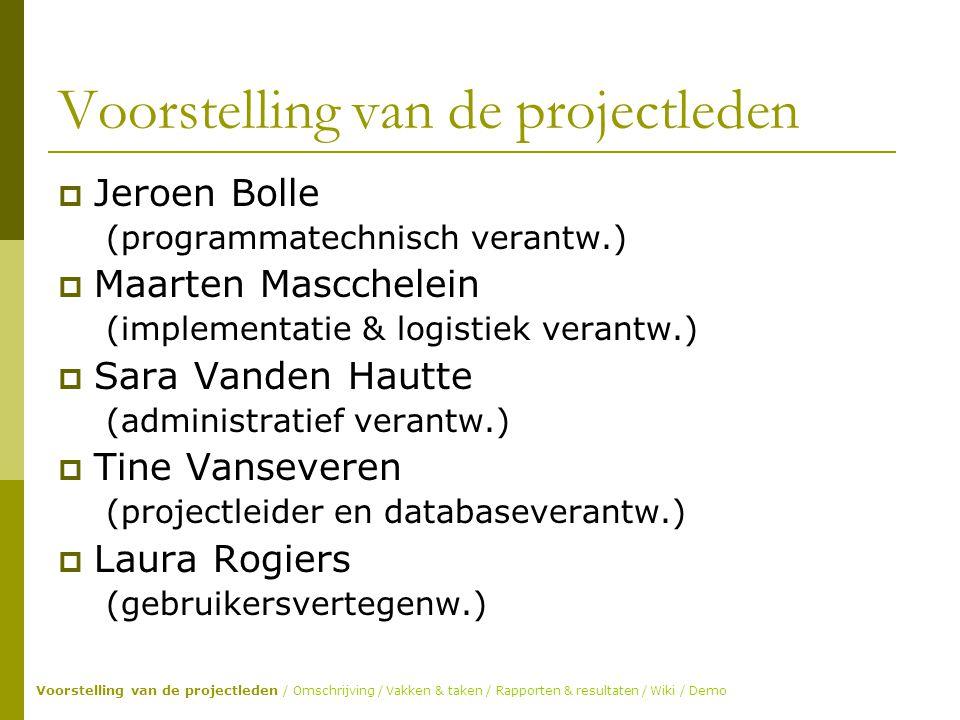 Voorstelling van de projectleden  Jeroen Bolle (programmatechnisch verantw.)  Maarten Mascchelein (implementatie & logistiek verantw.)  Sara Vanden Hautte (administratief verantw.)  Tine Vanseveren (projectleider en databaseverantw.)  Laura Rogiers (gebruikersvertegenw.) Voorstelling van de projectleden / Omschrijving / Vakken & taken / Rapporten & resultaten / Wiki / Demo
