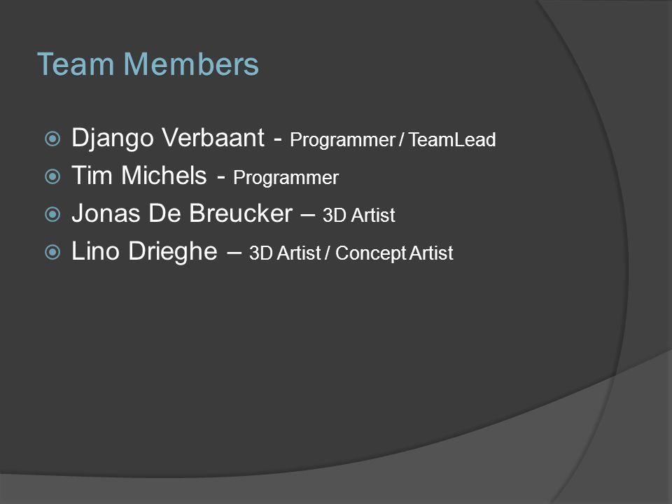 Team Members  Django Verbaant - Programmer / TeamLead  Tim Michels - Programmer  Jonas De Breucker – 3D Artist  Lino Drieghe – 3D Artist / Concept