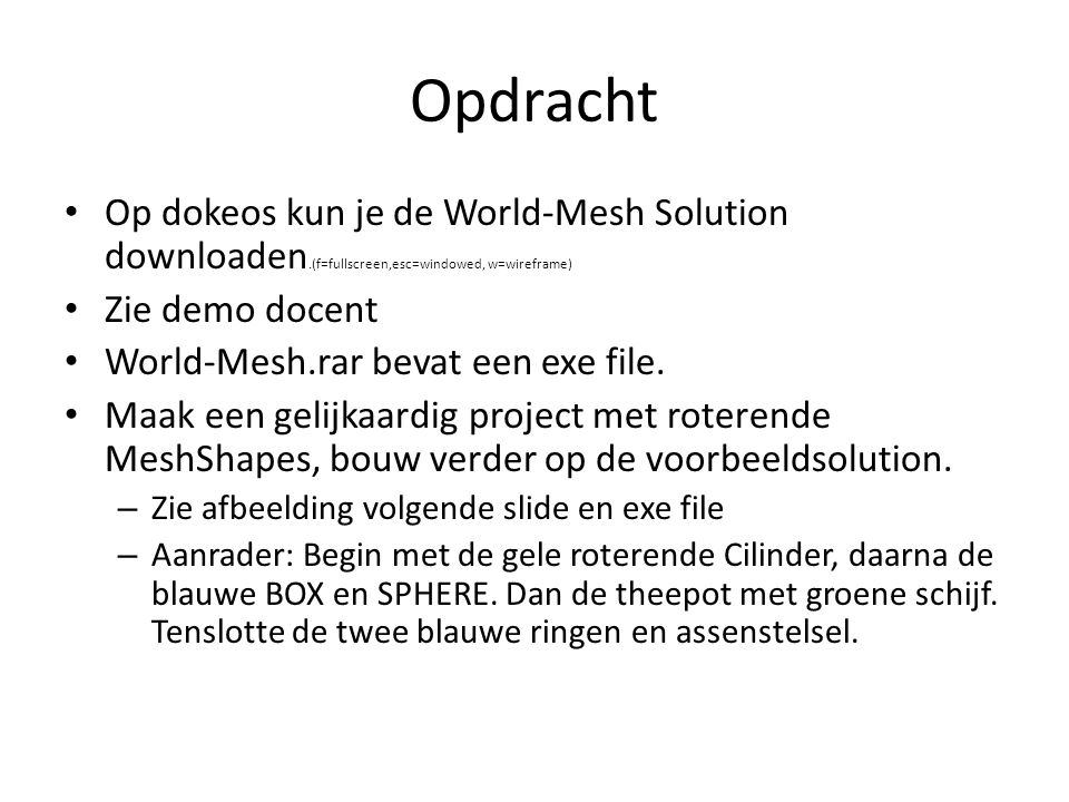 Opdracht Op dokeos kun je de World-Mesh Solution downloaden.(f=fullscreen,esc=windowed, w=wireframe) Zie demo docent World-Mesh.rar bevat een exe file.