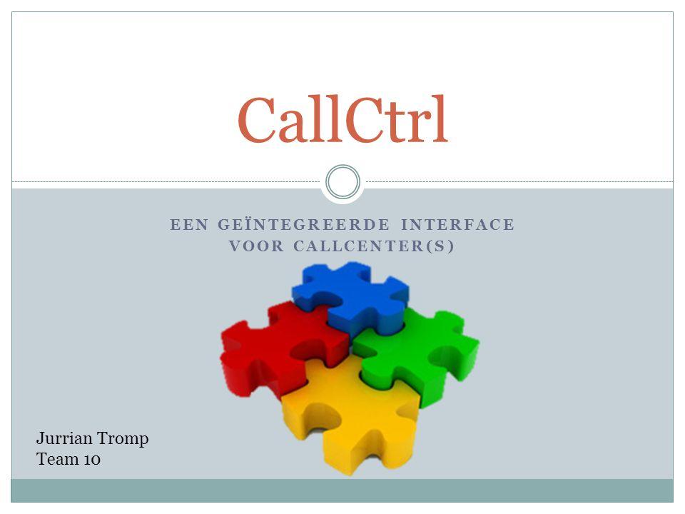 EEN GEÏNTEGREERDE INTERFACE VOOR CALLCENTER(S) CallCtrl Jurrian Tromp Team 10