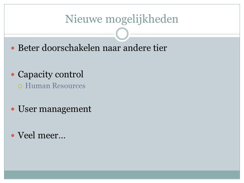 Nieuwe mogelijkheden Beter doorschakelen naar andere tier Capacity control  Human Resources User management Veel meer…