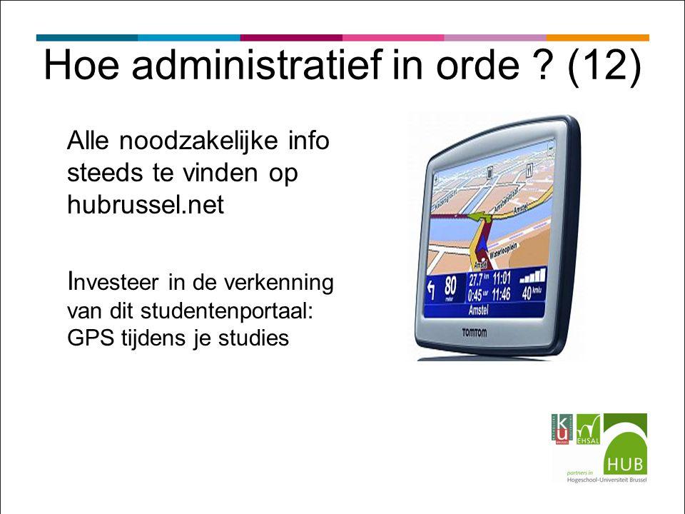 Hoe administratief in orde ? (12) Alle noodzakelijke info steeds te vinden op hubrussel.net I nvesteer in de verkenning van dit studentenportaal: GPS