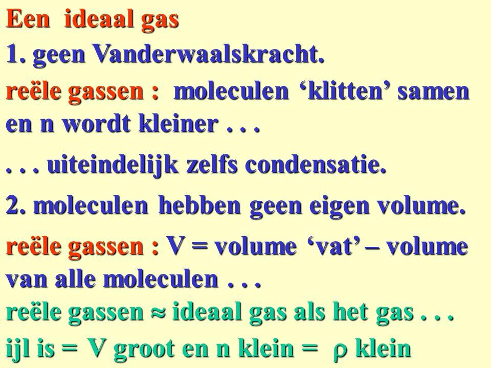 1. geen Vanderwaalskracht. Een ideaal gas 2. moleculen hebben geen eigen volume. reële gassen :V = volume 'vat' – volume van alle moleculen... reële g